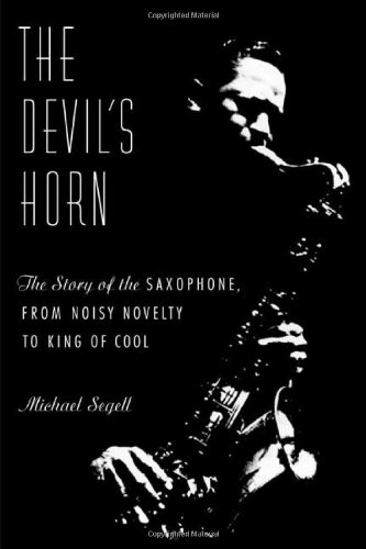 The Devil's Horn : The Story of the Saxophone, from Noisy Novelty to King of Cool: Segell, ...