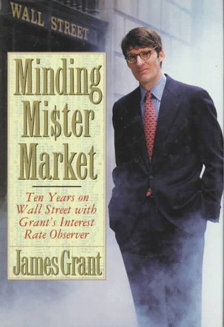 Minding Mr. Market: Ten Years on Wall Street With Grant's Interest Rate Observer: James Grant