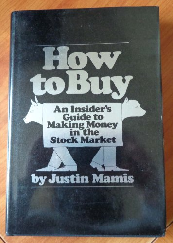 How to Buy: An Insiders Guide to Making Money in the Stock Market: Mamis, Justin