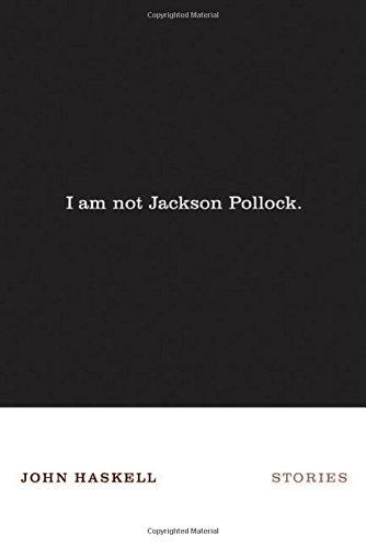 I Am Not Jackson Pollock: Stories: John Haskell