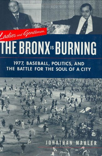 Ladies and Gentlemen, the Bronx Is Burning: 1977, Baseball, Politics, and the Battle for the Soul ...