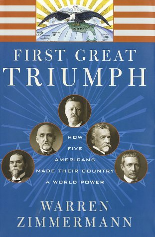 First Great Triumph: How Five Americans Made Their Country a World Power: Zimmermann, Warren