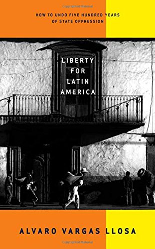 9780374185749: Liberty for Latin America: How to Undo Five Hundred Years of State Oppression