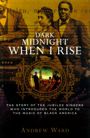 Dark Midnight When I Rise: The Story of the Jubilee Singers Who Introduced the World to the Music...