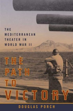 The Path to Victory: The Mediterranean Theater in World War II: Porch, Douglas