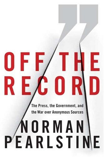 9780374224493: Off the Record: The Press, the Government, and the War over Anonymous Sources