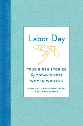 Labor Day: True Birth Stories by Today's Best Women Writers: Anna Solomon