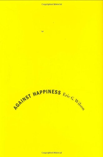 9780374240660: Against Happiness: In Praise of Melancholy