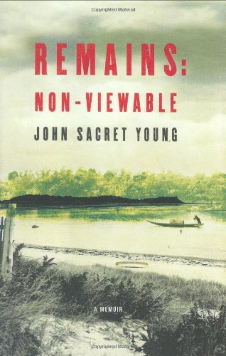 Remains: Non-Viewable: A Memoir: Young, John Sacret
