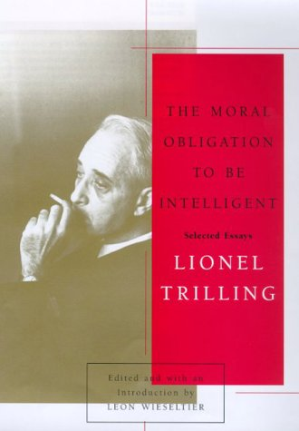 The Moral Obligation to Be Intelligent: Selected: Lionel Trilling, Leon