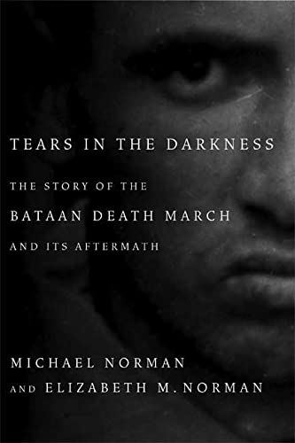 Tears in the Darkness: The Story of the Bataan Death March and Its Aftermath: Michael Norman, ...