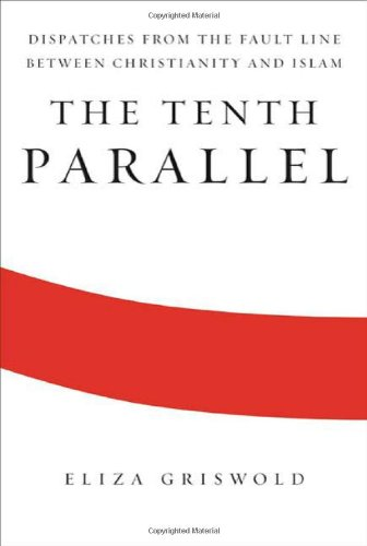 9780374273187: The Tenth Parallel: Dispatches from the Fault Line Between Christianity and Islam
