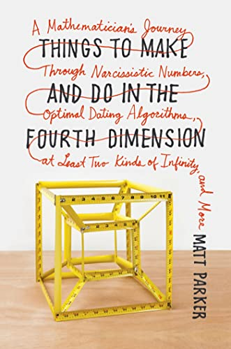 9780374275655: Things to Make and Do in the Fourth Dimension: A Mathematician's Journey Through Narcissistic Numbers, Optimal Dating Algorithms, at Least Two Kinds o