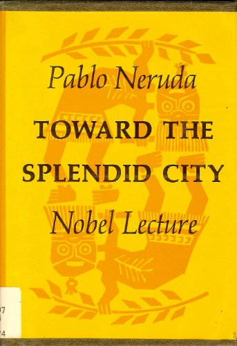 Toward the splendid city: Nobel lecture: Pablo Neruda