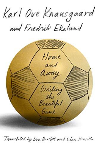 Home and Away: Writing the Beautiful Game: Knausgaard, Karl Ove,