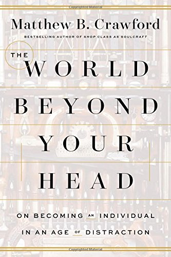 The World Beyond Your Head: On Becoming an Individual in an Age of Distraction: Crawford, Matthew B...