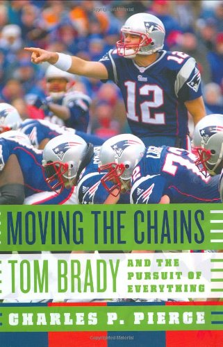 Moving the Chains: Tom Brady and the Pursuit of Everything: Pierce, Charles P.
