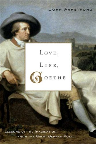 LOVE, LIFE, GOETHE : Lessons of the Imagination from the Great German Poet
