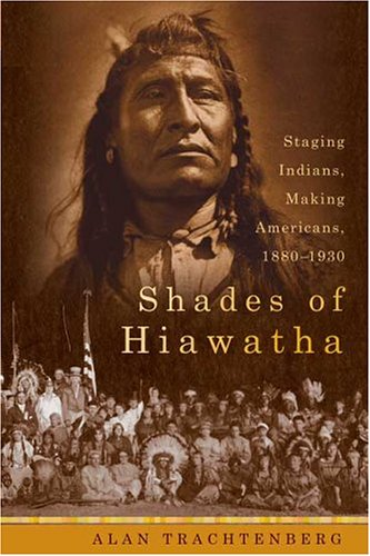 9780374299750: Shades of Hiawatha: Staging Indians, Making Americans, 1880-1930