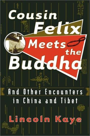 Cousin Felix Meets the Buddha: And Other Encounters in China and Tibet: Kaye, Lincoln