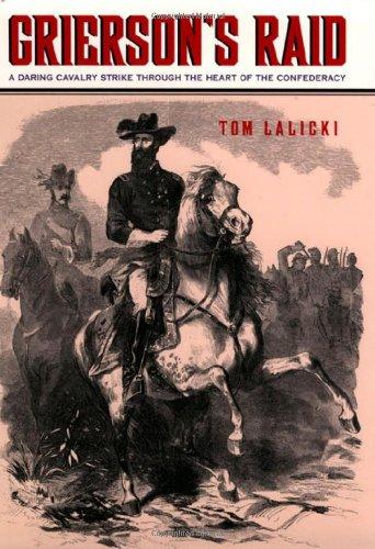 GRIERSON'S RAID: A DARING CAVALRY STRIKE THROUGH THE HEART OF THE: Lalicki, Tom