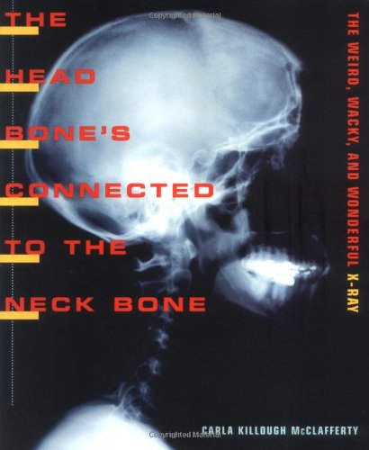 9780374329082: The Head Bone's Connected To The Neck Bone: The Weird, Wacky, and Wonderful X-Ray