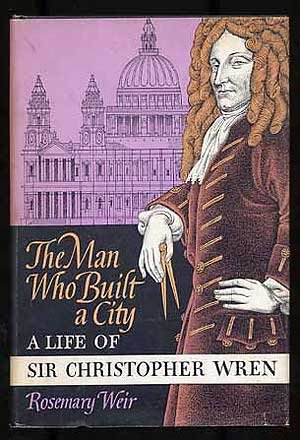 The Man Who Built a City: A life of Sir Christopher Wren (0374350086) by Weir, Rosemary