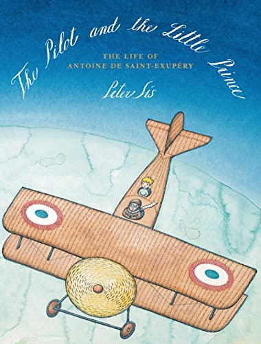 The Pilot and the Little Prince: The Life of Antoine de Saint-Exupery: Peter Sis