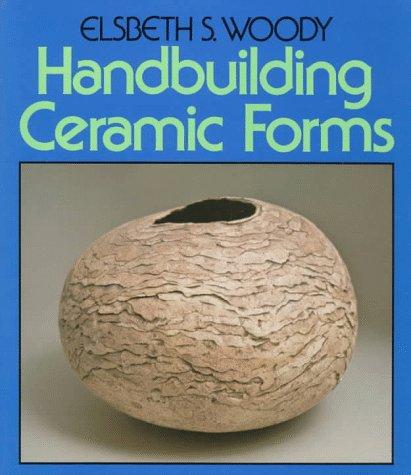 Handbuilding Ceramic Forms: Woody, Elsbeth S.
