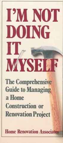 I'm Not Doing It Myself: The Comprehensive Guide to Managing a Home Construction or Renovation Pr...