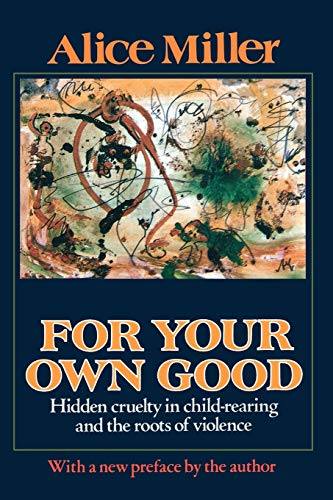 9780374522698: For Your Own Good: Hidden Cruelty in Child-Rearing and the Roots of Violence