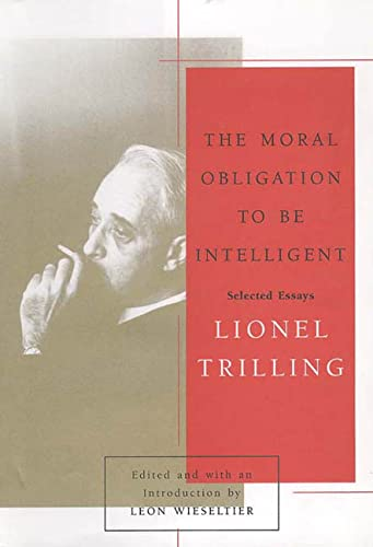 The Moral Obligation to Be Intelligent: Selected: Trilling, Lionel; Wieseltier,
