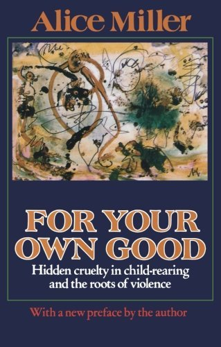9780374528430: For Your Own Good: Hidden Cruelty in Child-Rearing and the Roots of Violence