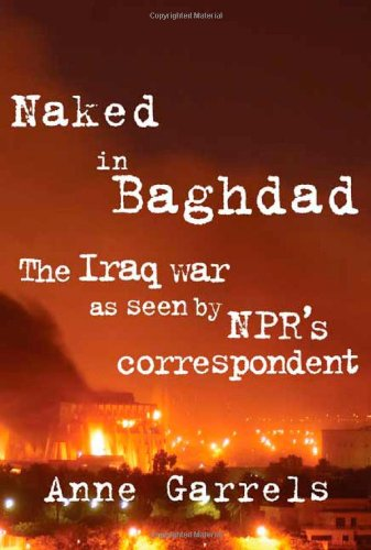 9780374529031: Naked in Baghdad: The Iraq War as Seen by NPR's Correspondent Anne Garrels