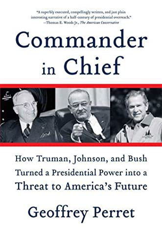 9780374531270: Commander in Chief: How Truman, Johnson, and Bush Turned a Presidential Power into a Threat to America's Future