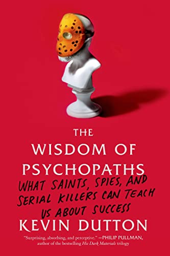 9780374533984: The Wisdom of Psychopaths: What Saints, Spies, and Serial Killers Can Teach Us About Success