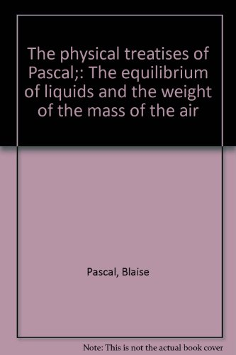 The physical treatises of Pascal;: The equilibrium of liquids and the weight of the mass of the Air