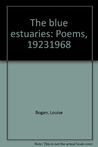 The blue estuaries: Poems, 1923-1968: Bogan, Louise
