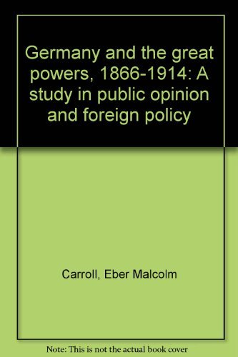 Germany and the great powers, 1866-1914: A study in public opinion and foreign policy: Carroll, ...