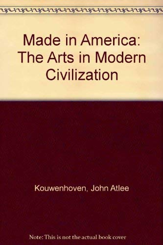 Made in America The Arts in Modern: Kouwenhoven, John Atlee
