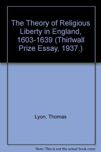 The Theory of Religious Liberty in England, 1603-1639 (Thirlwall Prize Essay, 1937.): Lyon, Thomas