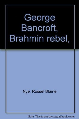 George Bancroft, Brahmin rebel, (0374961336) by Nye, Russel Blaine