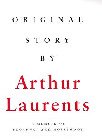 Original Story A Memoir of Broadway and Hollywood: Laurents, Arthur