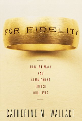 For Fidelity: How Intimacy and Commitment Enrich Our Lives: Wallace, Catherine M.