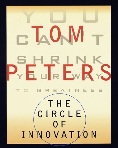 The Circle of Innovation: You Can't Shrink Your Way to Greatness: Peters, Tom