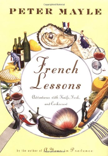 French Lessons: Adventures with Knife, Fork, and Corkscrew: Mayle, Peter