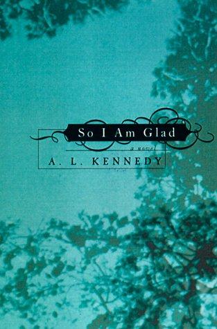 So I Am Glad (Signed First Edition): A.L. Kennedy