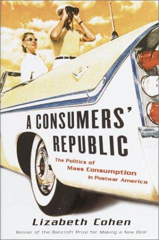 A Consumers' Republic: The Politics of Mass: Cohen, Lizabeth