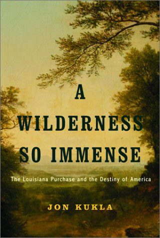 A Wilderness So Immense: The Louisiana Purchase and the Destiny of America: Kukla, Jon