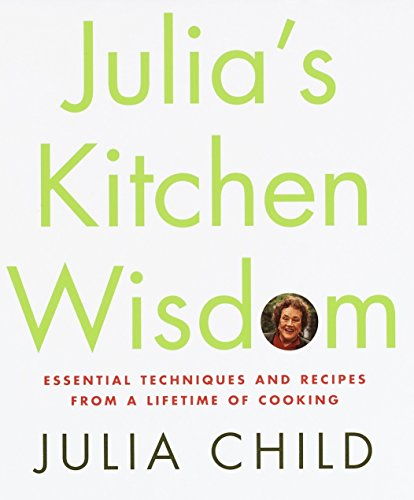 Julia's Kitchen Wisdom Essential Techniques and Recipes from a Lifetime of Cooking: Child, ...